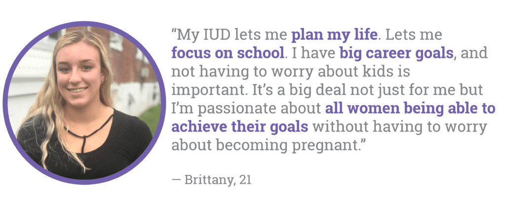My IUD lets me plan my life. Lets me focus on school. I have big career goals, and not having to worry about kids is important. It's a big deal not just for me but I'm passionate about all women being able to achieve their goals without having to worry about becoming pregnant.