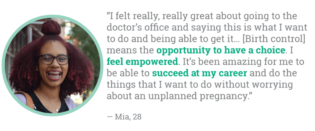I felt really, really great about going to the doctor's office and saying this is what I want to do and being able to get it… [Birth control] means the opportunity to have a choice. I feel empowered. It's been amazing for me to be able to succeed at my career and do the things that I want to do without worrying about an unplanned pregnancy.